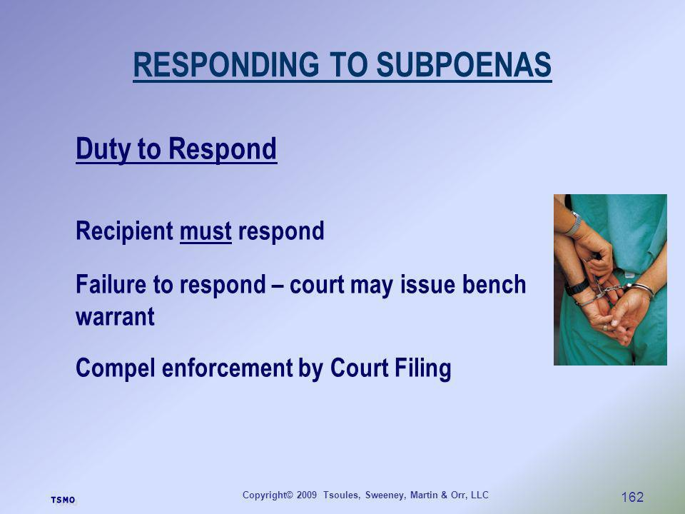 Copyright© 2009 Tsoules, Sweeney, Martin & Orr, LLC 162 RESPONDING TO SUBPOENAS Duty to Respond Recipient must respond Failure to respond – court may