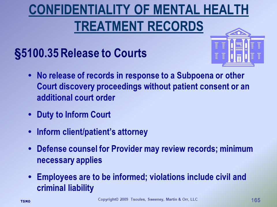 Copyright© 2009 Tsoules, Sweeney, Martin & Orr, LLC 165 CONFIDENTIALITY OF MENTAL HEALTH TREATMENT RECORDS §5100.35 Release to Courts No release of re