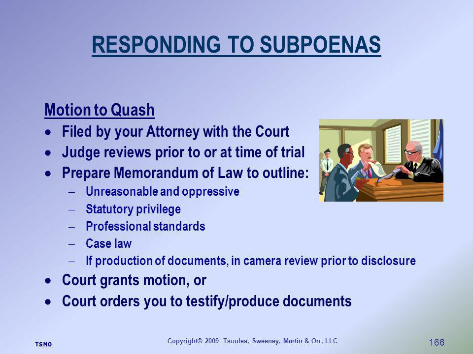 Copyright© 2009 Tsoules, Sweeney, Martin & Orr, LLC 166 RESPONDING TO SUBPOENAS Motion to Quash Filed by your Attorney with the Court Judge reviews pr