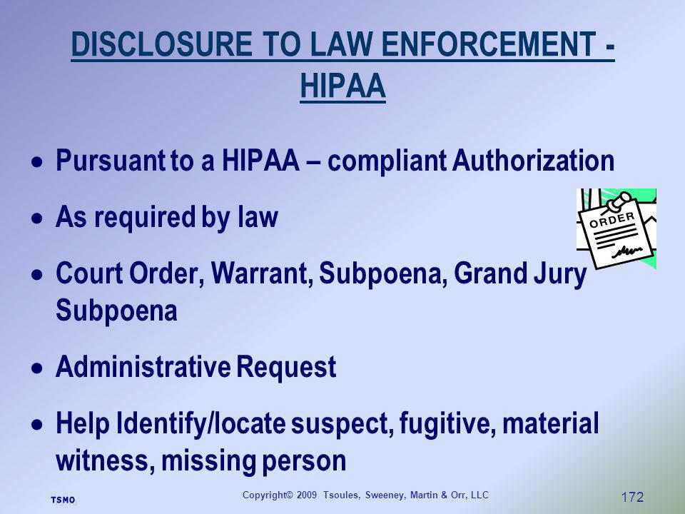 Copyright© 2009 Tsoules, Sweeney, Martin & Orr, LLC 172 DISCLOSURE TO LAW ENFORCEMENT - HIPAA Pursuant to a HIPAA – compliant Authorization As require