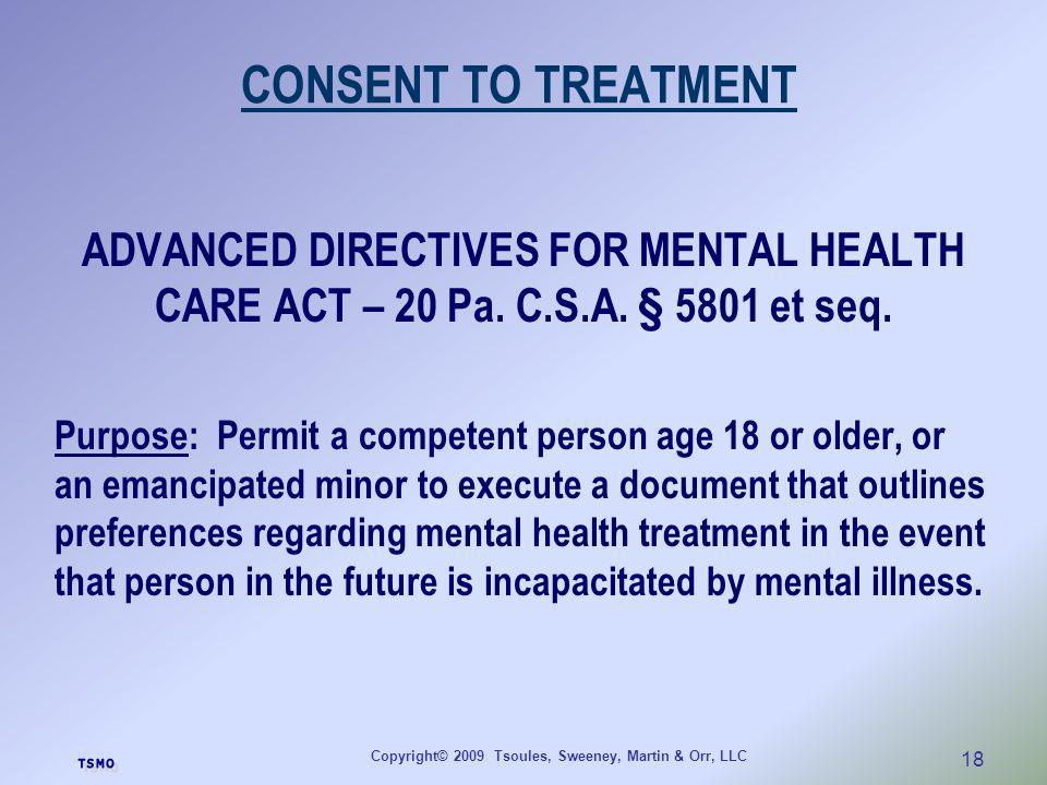 Copyright© 2009 Tsoules, Sweeney, Martin & Orr, LLC 18 CONSENT TO TREATMENT ADVANCED DIRECTIVES FOR MENTAL HEALTH CARE ACT – 20 Pa. C.S.A. § 5801 et s