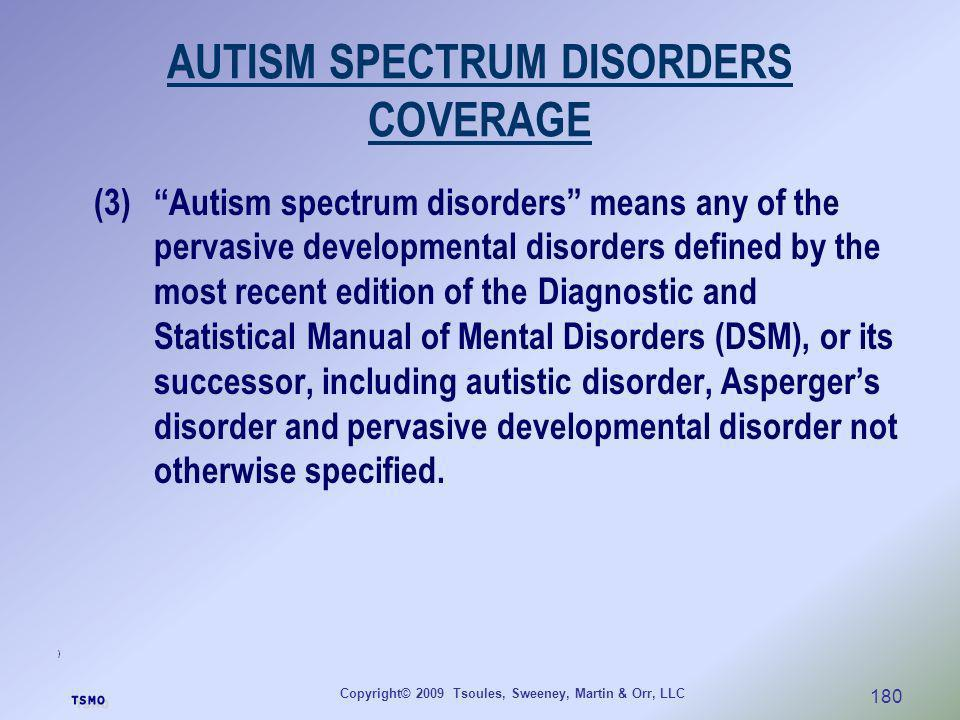 Copyright© 2009 Tsoules, Sweeney, Martin & Orr, LLC 180 AUTISM SPECTRUM DISORDERS COVERAGE (3)Autism spectrum disorders means any of the pervasive dev