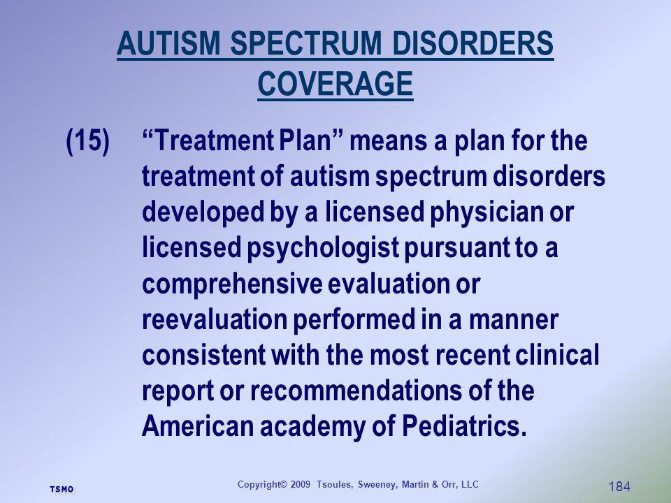 Copyright© 2009 Tsoules, Sweeney, Martin & Orr, LLC 184 AUTISM SPECTRUM DISORDERS COVERAGE (15)Treatment Plan means a plan for the treatment of autism