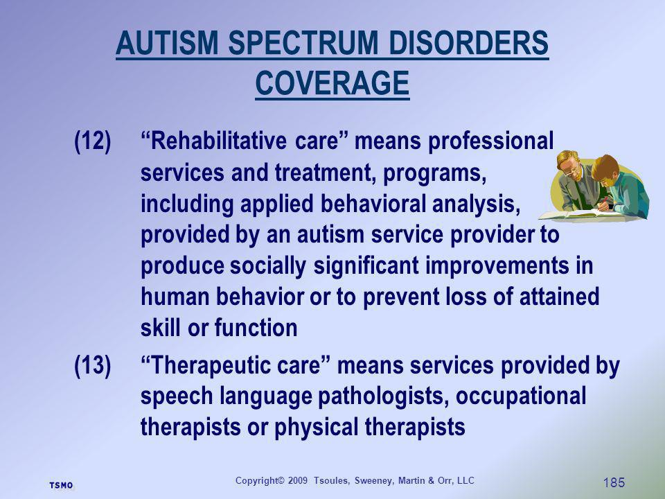 Copyright© 2009 Tsoules, Sweeney, Martin & Orr, LLC 185 AUTISM SPECTRUM DISORDERS COVERAGE (12)Rehabilitative care means professional services and tre