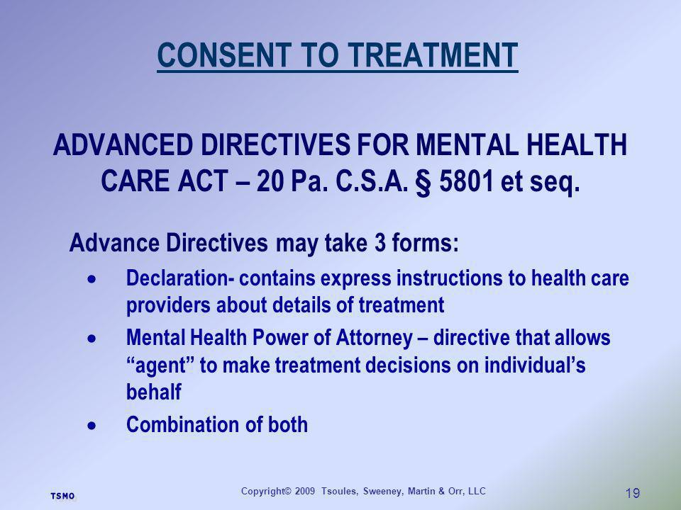 Copyright© 2009 Tsoules, Sweeney, Martin & Orr, LLC 19 CONSENT TO TREATMENT ADVANCED DIRECTIVES FOR MENTAL HEALTH CARE ACT – 20 Pa. C.S.A. § 5801 et s