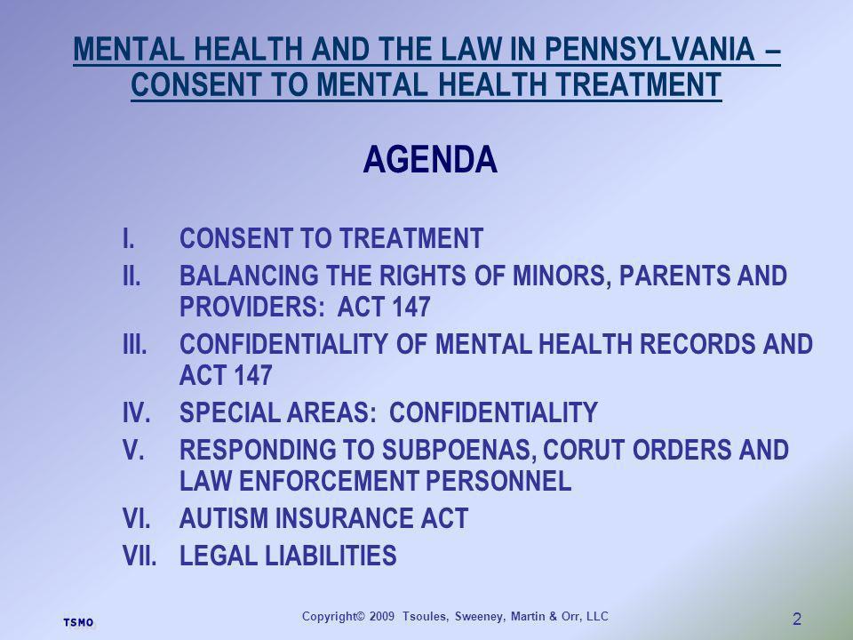 Copyright© 2009 Tsoules, Sweeney, Martin & Orr, LLC 2 MENTAL HEALTH AND THE LAW IN PENNSYLVANIA – CONSENT TO MENTAL HEALTH TREATMENT AGENDA I.CONSENT