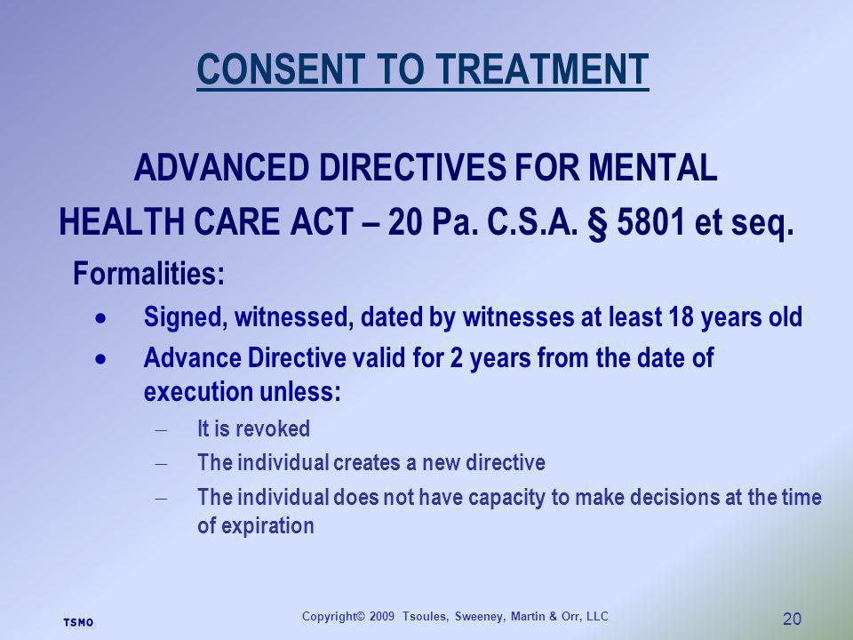 Copyright© 2009 Tsoules, Sweeney, Martin & Orr, LLC 20 CONSENT TO TREATMENT ADVANCED DIRECTIVES FOR MENTAL HEALTH CARE ACT – 20 Pa. C.S.A. § 5801 et s