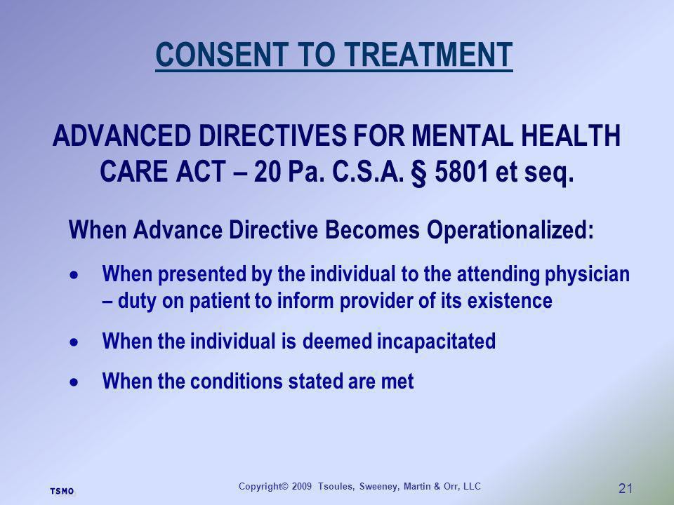 Copyright© 2009 Tsoules, Sweeney, Martin & Orr, LLC 21 CONSENT TO TREATMENT ADVANCED DIRECTIVES FOR MENTAL HEALTH CARE ACT – 20 Pa. C.S.A. § 5801 et s