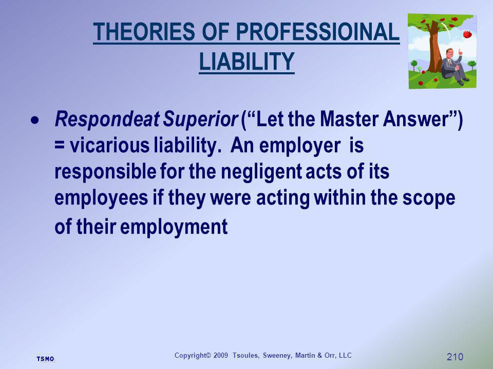 Copyright© 2009 Tsoules, Sweeney, Martin & Orr, LLC 210 THEORIES OF PROFESSIOINAL LIABILITY Respondeat Superior (Let the Master Answer) = vicarious li