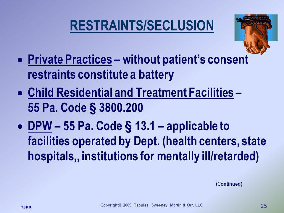 Copyright© 2009 Tsoules, Sweeney, Martin & Orr, LLC 25 RESTRAINTS/SECLUSION Private Practices – without patients consent restraints constitute a batte