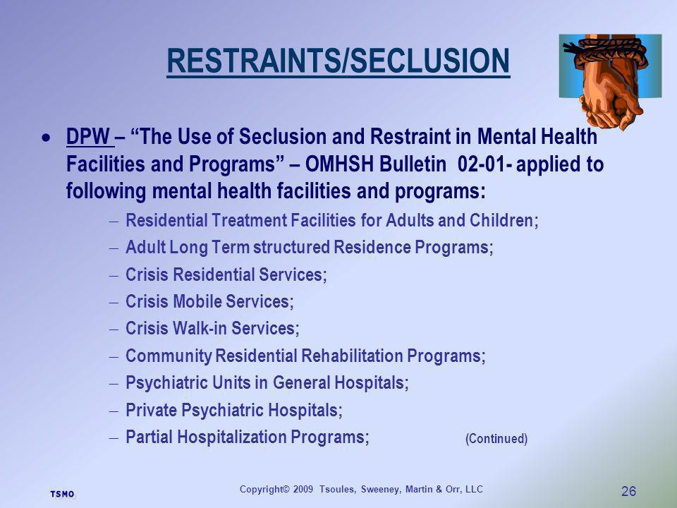 Copyright© 2009 Tsoules, Sweeney, Martin & Orr, LLC 26 RESTRAINTS/SECLUSION DPW – The Use of Seclusion and Restraint in Mental Health Facilities and P