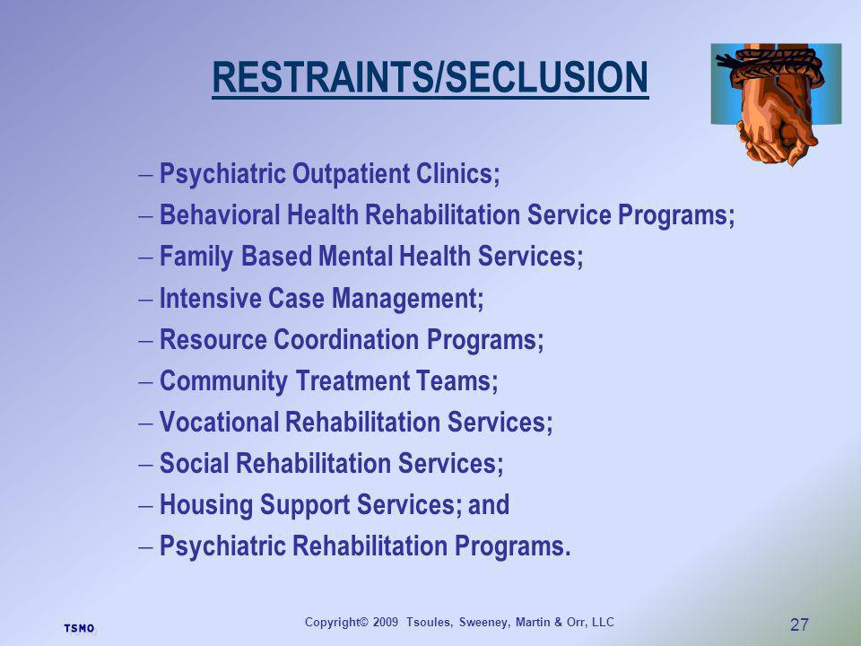 Copyright© 2009 Tsoules, Sweeney, Martin & Orr, LLC 27 RESTRAINTS/SECLUSION Psychiatric Outpatient Clinics; Behavioral Health Rehabilitation Service P