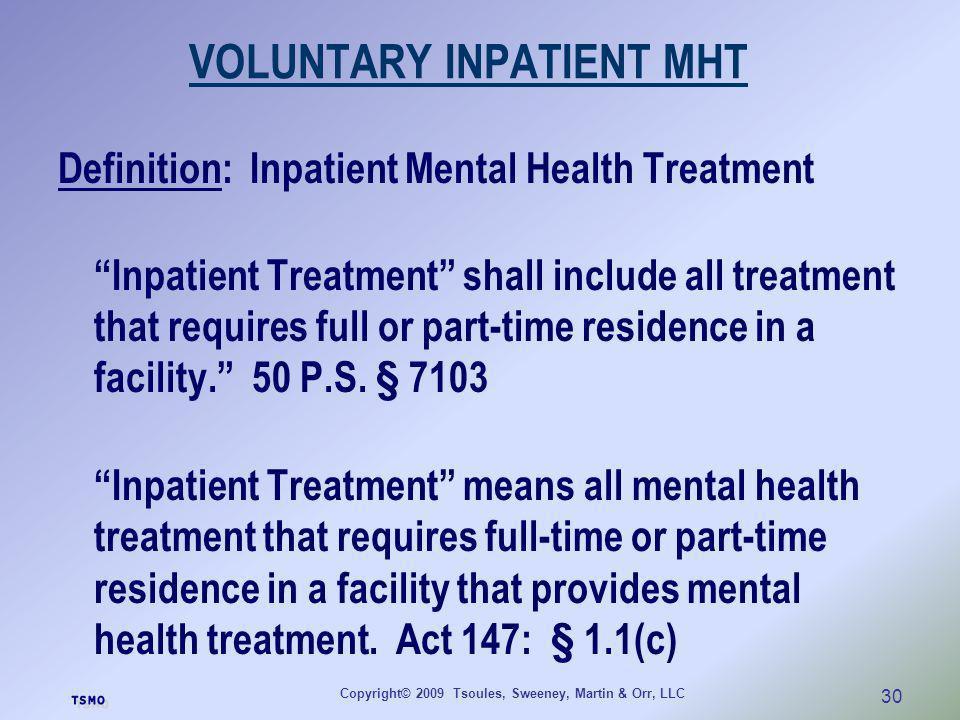 Copyright© 2009 Tsoules, Sweeney, Martin & Orr, LLC 30 VOLUNTARY INPATIENT MHT Definition: Inpatient Mental Health Treatment Inpatient Treatment shall