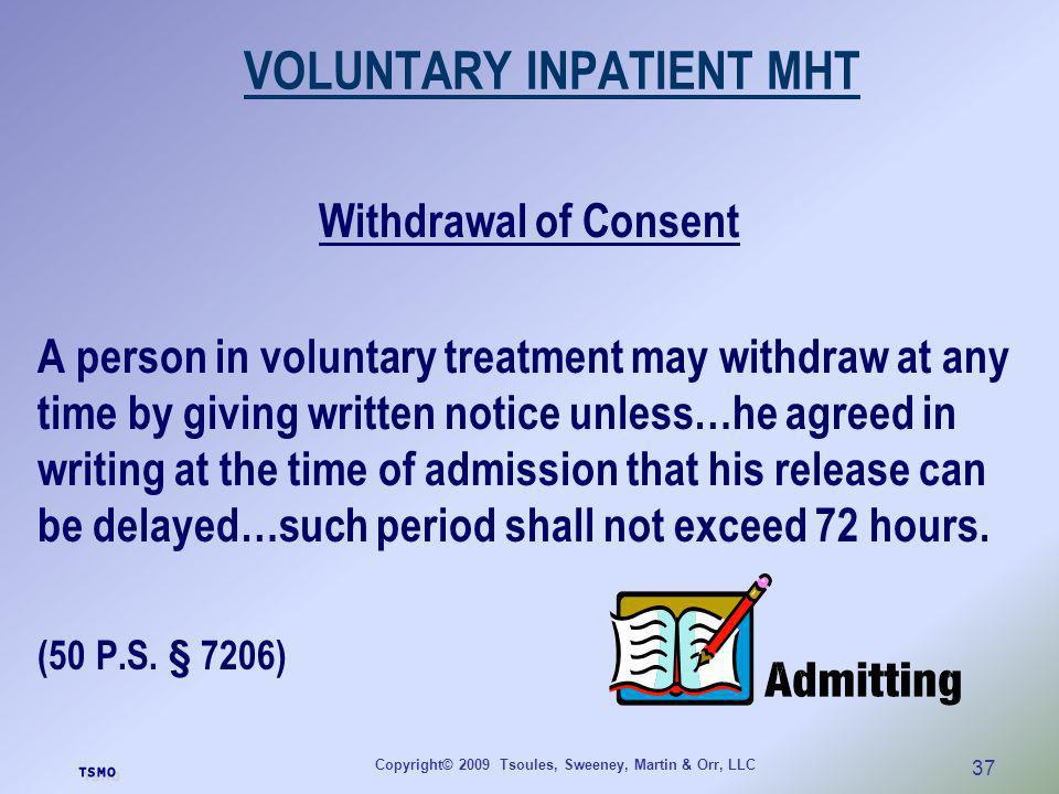 Copyright© 2009 Tsoules, Sweeney, Martin & Orr, LLC 37 VOLUNTARY INPATIENT MHT Withdrawal of Consent A person in voluntary treatment may withdraw at a
