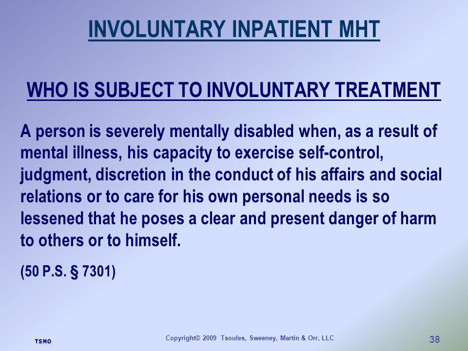 Copyright© 2009 Tsoules, Sweeney, Martin & Orr, LLC 38 INVOLUNTARY INPATIENT MHT WHO IS SUBJECT TO INVOLUNTARY TREATMENT A person is severely mentally