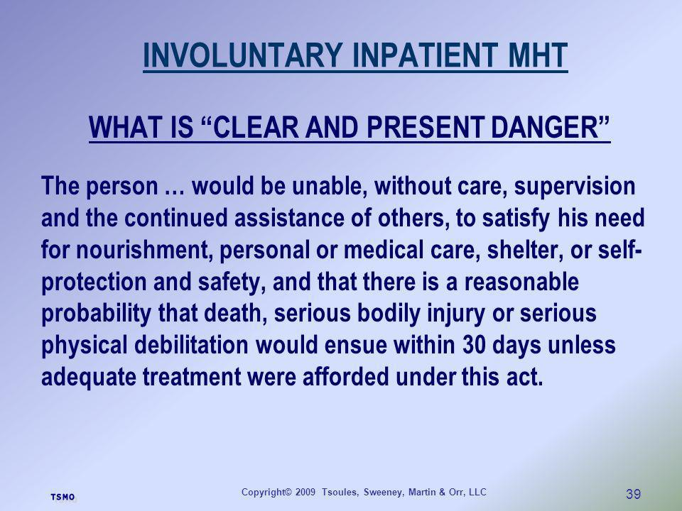 Copyright© 2009 Tsoules, Sweeney, Martin & Orr, LLC 39 INVOLUNTARY INPATIENT MHT WHAT IS CLEAR AND PRESENT DANGER The person … would be unable, withou