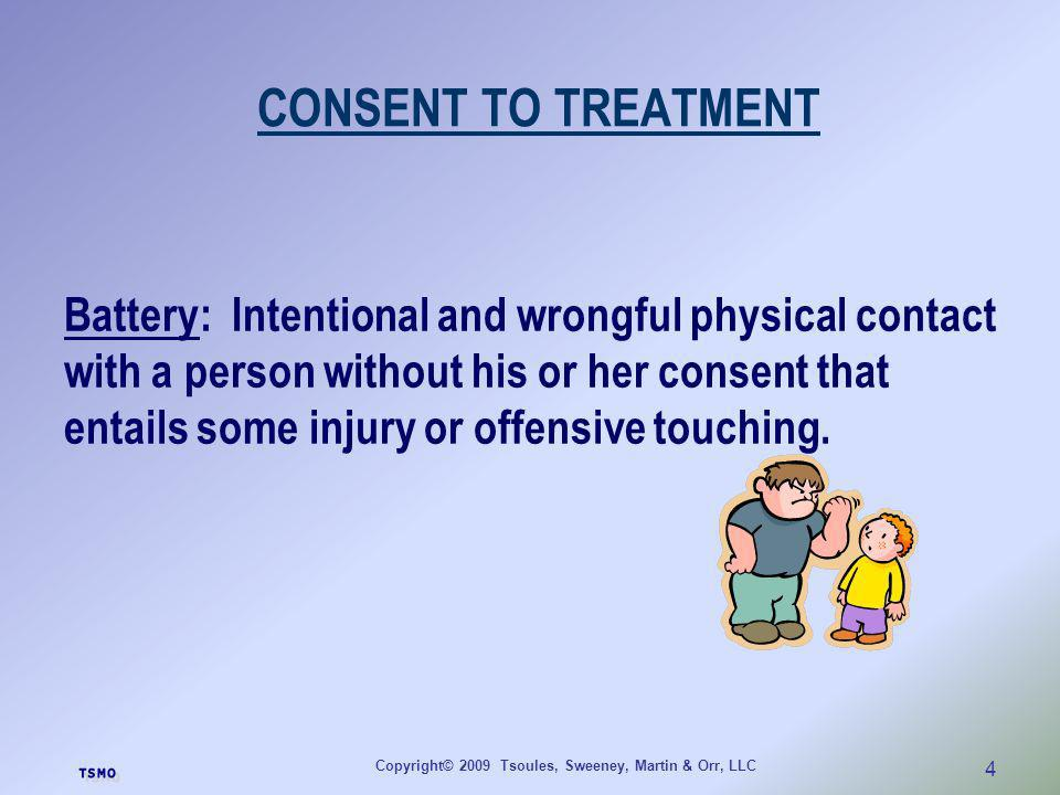 Copyright© 2009 Tsoules, Sweeney, Martin & Orr, LLC 4 CONSENT TO TREATMENT Battery: Intentional and wrongful physical contact with a person without hi