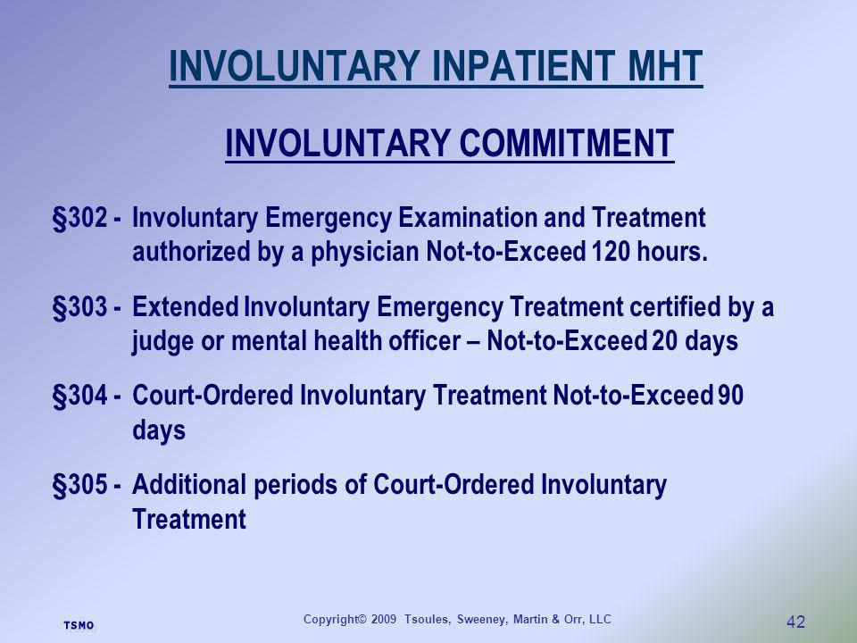 Copyright© 2009 Tsoules, Sweeney, Martin & Orr, LLC 42 INVOLUNTARY INPATIENT MHT INVOLUNTARY COMMITMENT §302 - Involuntary Emergency Examination and T