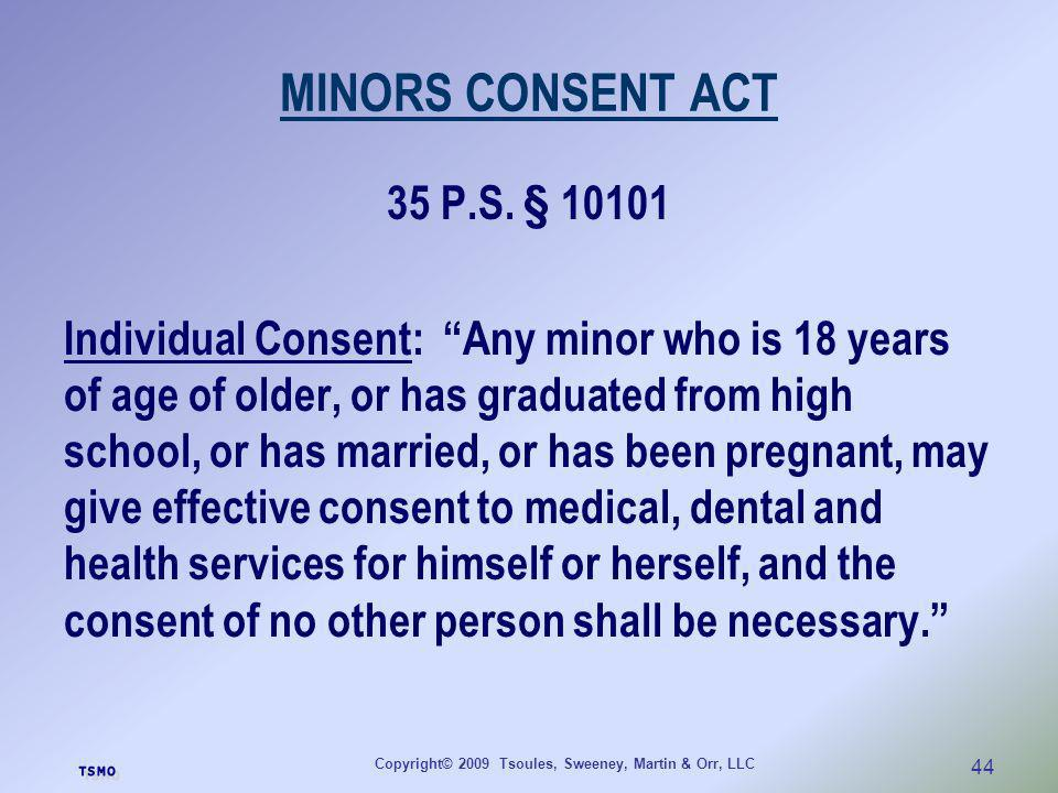Copyright© 2009 Tsoules, Sweeney, Martin & Orr, LLC 44 MINORS CONSENT ACT 35 P.S. § 10101 Individual Consent: Any minor who is 18 years of age of olde