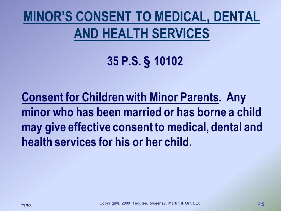 Copyright© 2009 Tsoules, Sweeney, Martin & Orr, LLC 45 MINORS CONSENT TO MEDICAL, DENTAL AND HEALTH SERVICES 35 P.S. § 10102 Consent for Children with