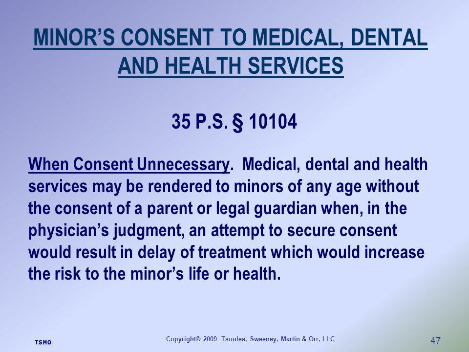 Copyright© 2009 Tsoules, Sweeney, Martin & Orr, LLC 47 MINORS CONSENT TO MEDICAL, DENTAL AND HEALTH SERVICES 35 P.S. § 10104 When Consent Unnecessary.