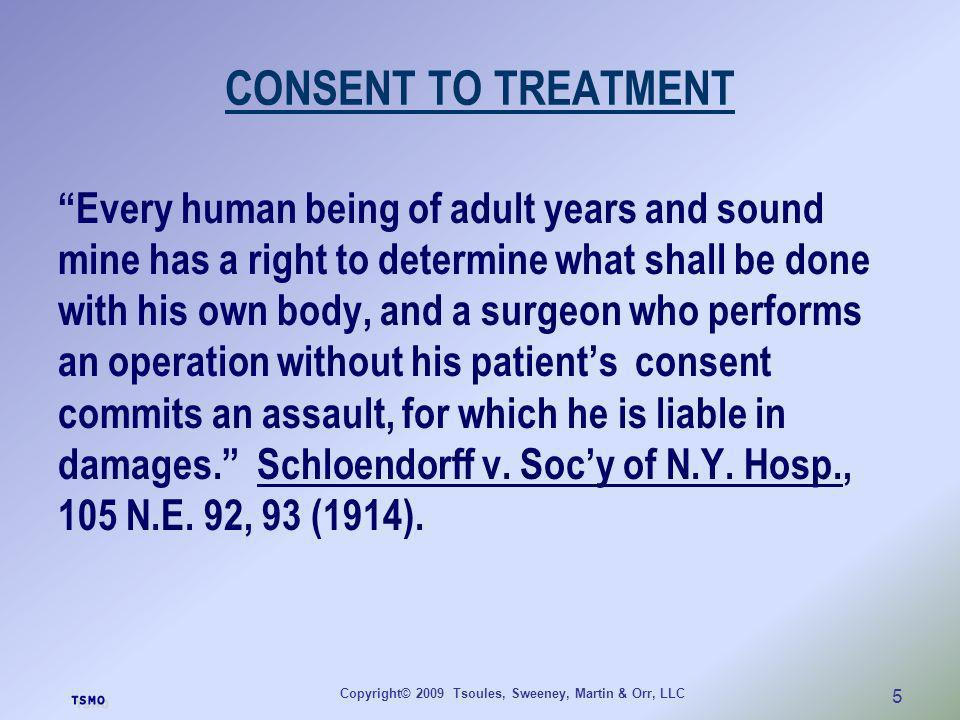 Copyright© 2009 Tsoules, Sweeney, Martin & Orr, LLC 5 CONSENT TO TREATMENT Every human being of adult years and sound mine has a right to determine wh