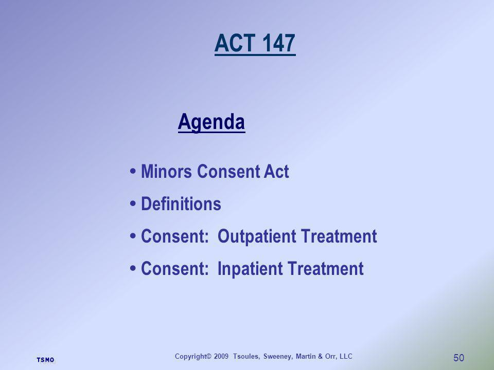 Copyright© 2009 Tsoules, Sweeney, Martin & Orr, LLC 50 ACT 147 Agenda Minors Consent Act Definitions Consent: Outpatient Treatment Consent: Inpatient