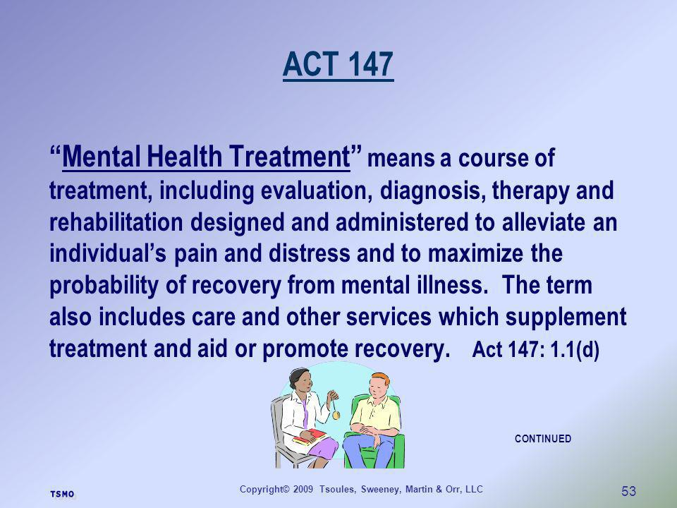 Copyright© 2009 Tsoules, Sweeney, Martin & Orr, LLC 53 ACT 147 Mental Health Treatment means a course of treatment, including evaluation, diagnosis, t