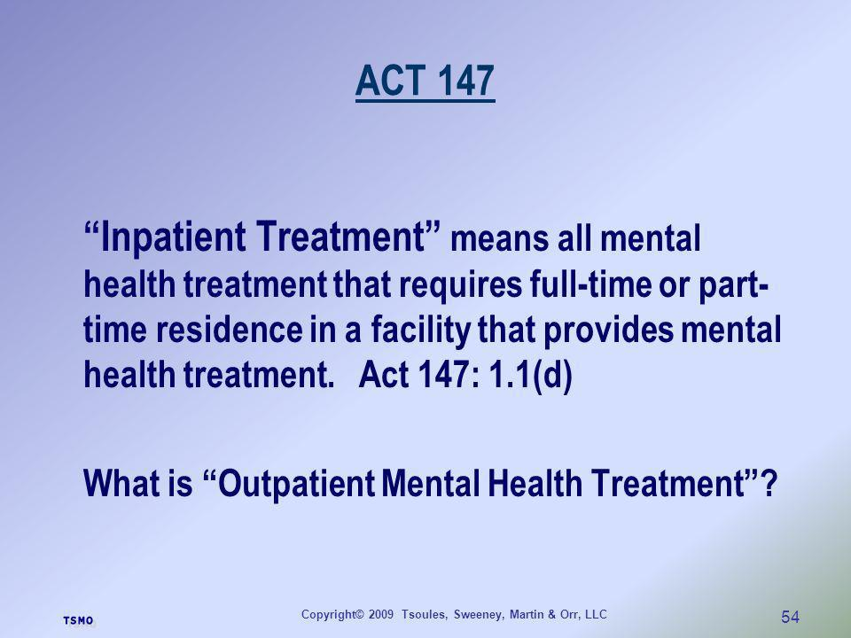 Copyright© 2009 Tsoules, Sweeney, Martin & Orr, LLC 54 ACT 147 Inpatient Treatment means all mental health treatment that requires full-time or part-