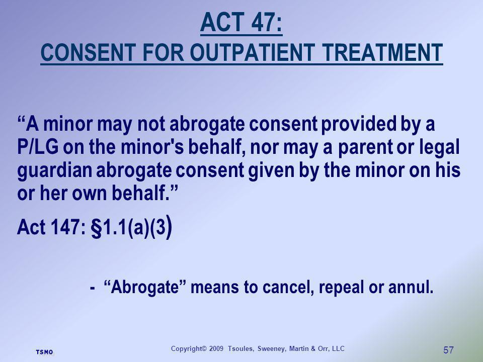 Copyright© 2009 Tsoules, Sweeney, Martin & Orr, LLC 57 ACT 47: CONSENT FOR OUTPATIENT TREATMENT A minor may not abrogate consent provided by a P/LG on