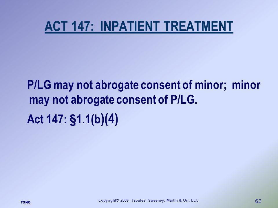 Copyright© 2009 Tsoules, Sweeney, Martin & Orr, LLC 62 ACT 147: INPATIENT TREATMENT P/LG may not abrogate consent of minor; minor may not abrogate con