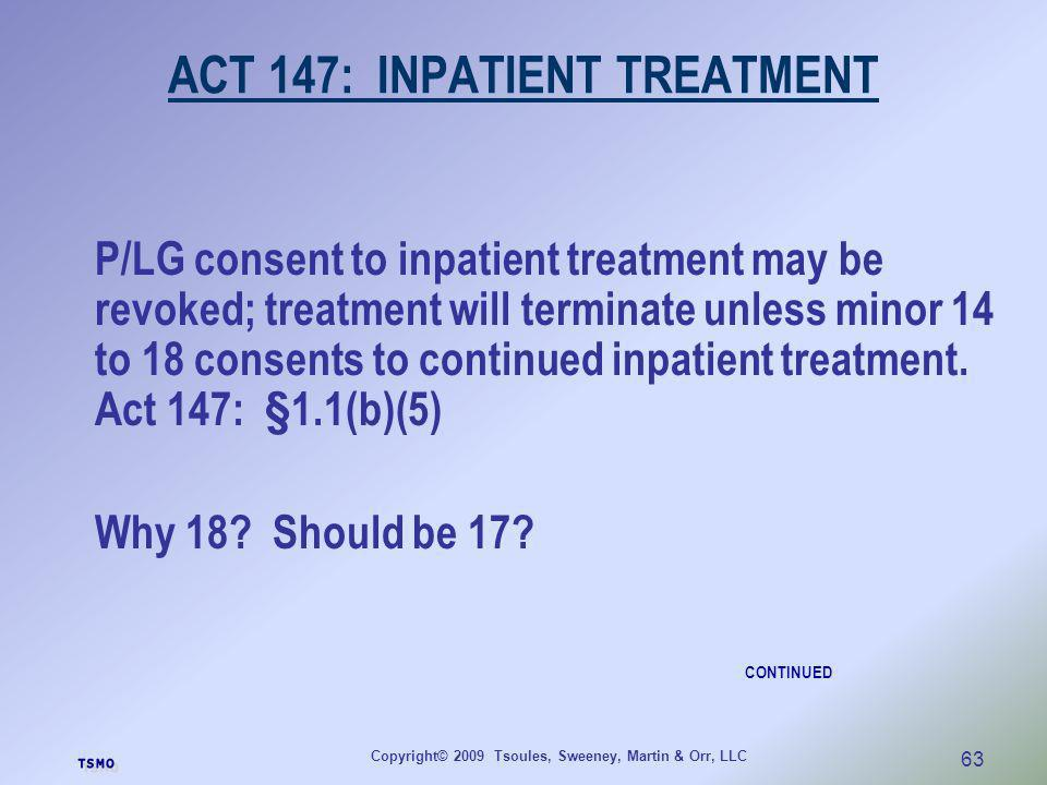 Copyright© 2009 Tsoules, Sweeney, Martin & Orr, LLC 63 ACT 147: INPATIENT TREATMENT P/LG consent to inpatient treatment may be revoked; treatment will