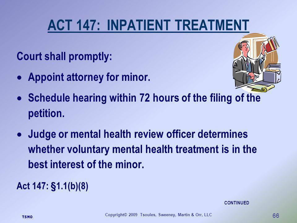 Copyright© 2009 Tsoules, Sweeney, Martin & Orr, LLC 66 ACT 147: INPATIENT TREATMENT Court shall promptly: Appoint attorney for minor. Schedule hearing