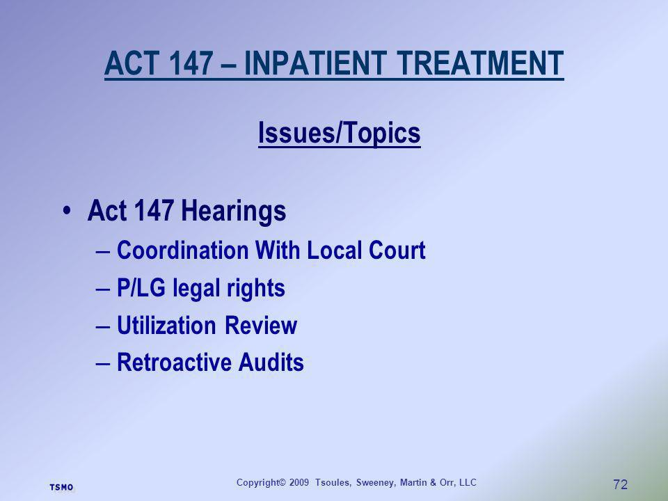 Copyright© 2009 Tsoules, Sweeney, Martin & Orr, LLC 72 ACT 147 – INPATIENT TREATMENT Issues/Topics Act 147 Hearings – Coordination With Local Court –