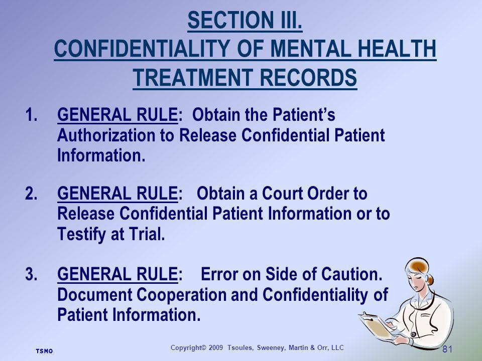Copyright© 2009 Tsoules, Sweeney, Martin & Orr, LLC 81 SECTION III. CONFIDENTIALITY OF MENTAL HEALTH TREATMENT RECORDS 1.GENERAL RULE: Obtain the Pati