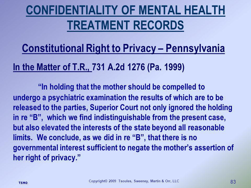 Copyright© 2009 Tsoules, Sweeney, Martin & Orr, LLC 83 CONFIDENTIALITY OF MENTAL HEALTH TREATMENT RECORDS Constitutional Right to Privacy – Pennsylvan