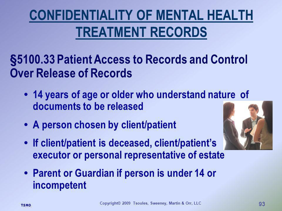 Copyright© 2009 Tsoules, Sweeney, Martin & Orr, LLC 93 CONFIDENTIALITY OF MENTAL HEALTH TREATMENT RECORDS §5100.33 Patient Access to Records and Contr