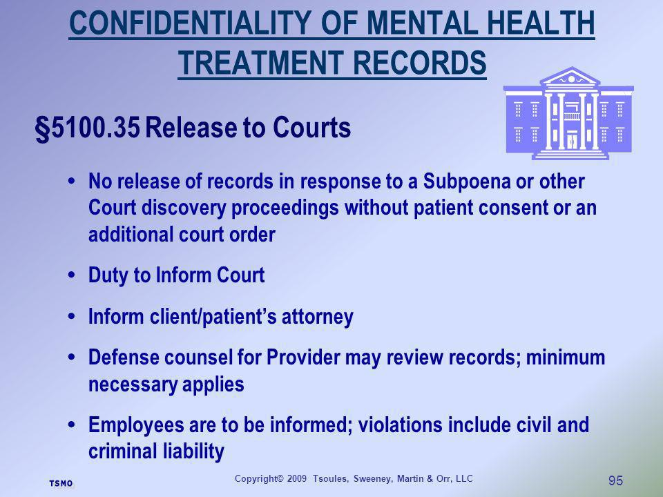 Copyright© 2009 Tsoules, Sweeney, Martin & Orr, LLC 95 CONFIDENTIALITY OF MENTAL HEALTH TREATMENT RECORDS §5100.35 Release to Courts No release of rec
