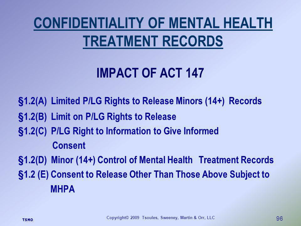Copyright© 2009 Tsoules, Sweeney, Martin & Orr, LLC 96 CONFIDENTIALITY OF MENTAL HEALTH TREATMENT RECORDS IMPACT OF ACT 147 §1.2(A) Limited P/LG Right
