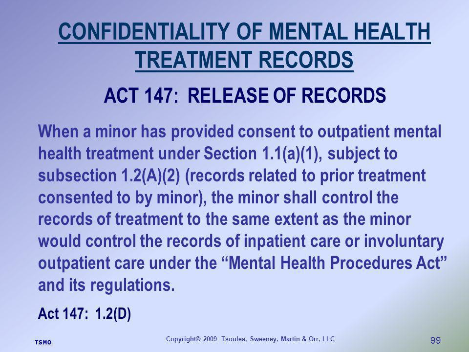 Copyright© 2009 Tsoules, Sweeney, Martin & Orr, LLC 99 CONFIDENTIALITY OF MENTAL HEALTH TREATMENT RECORDS ACT 147: RELEASE OF RECORDS When a minor has