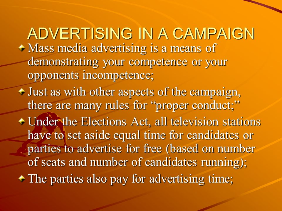 ADVERTISING IN A CAMPAIGN Mass media advertising is a means of demonstrating your competence or your opponents incompetence; Just as with other aspects of the campaign, there are many rules for proper conduct; Under the Elections Act, all television stations have to set aside equal time for candidates or parties to advertise for free (based on number of seats and number of candidates running); The parties also pay for advertising time;