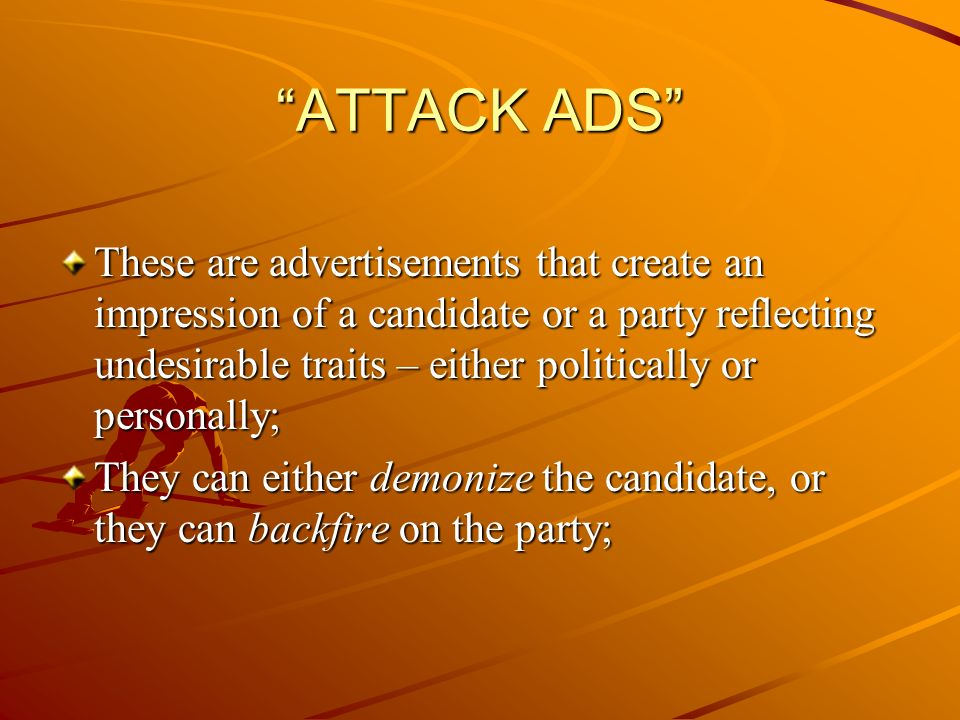 ATTACK ADS These are advertisements that create an impression of a candidate or a party reflecting undesirable traits – either politically or personally; They can either demonize the candidate, or they can backfire on the party;