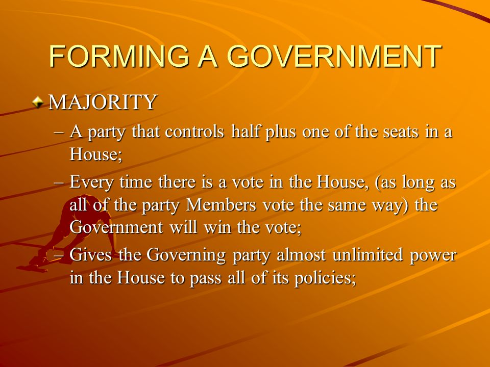 FORMING A GOVERNMENT MAJORITY –A party that controls half plus one of the seats in a House; –Every time there is a vote in the House, (as long as all of the party Members vote the same way) the Government will win the vote; –Gives the Governing party almost unlimited power in the House to pass all of its policies;