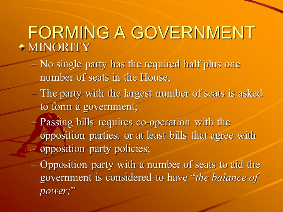 FORMING A GOVERNMENT MINORITY –No single party has the required half plus one number of seats in the House; –The party with the largest number of seats is asked to form a government; –Passing bills requires co-operation with the opposition parties, or at least bills that agree with opposition party policies; –Opposition party with a number of seats to aid the government is considered to have the balance of power;