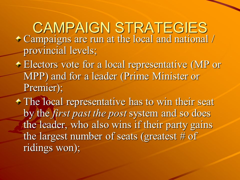 CAMPAIGN STRATEGIES Campaigns are run at the local and national / provincial levels; Electors vote for a local representative (MP or MPP) and for a leader (Prime Minister or Premier); The local representative has to win their seat by the first past the post system and so does the leader, who also wins if their party gains the largest number of seats (greatest # of ridings won);