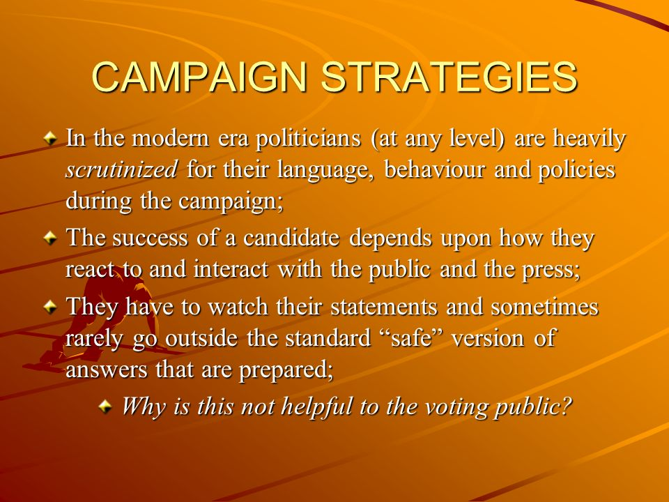 CAMPAIGN STRATEGIES In the modern era politicians (at any level) are heavily scrutinized for their language, behaviour and policies during the campaign; The success of a candidate depends upon how they react to and interact with the public and the press; They have to watch their statements and sometimes rarely go outside the standard safe version of answers that are prepared; Why is this not helpful to the voting public