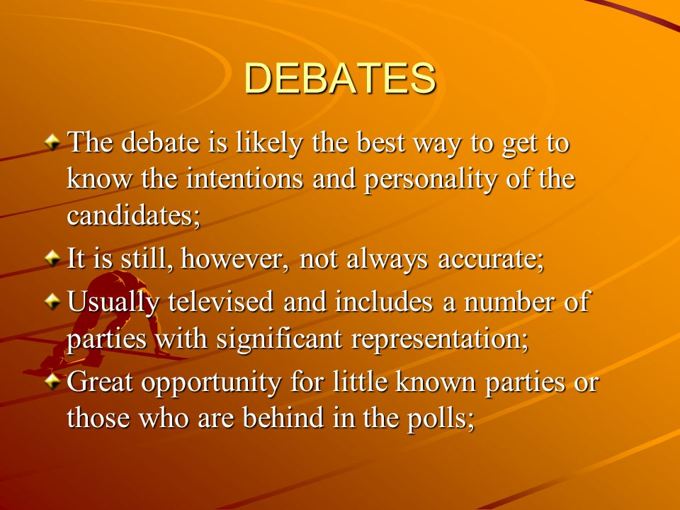 DEBATES The debate is likely the best way to get to know the intentions and personality of the candidates; It is still, however, not always accurate; Usually televised and includes a number of parties with significant representation; Great opportunity for little known parties or those who are behind in the polls;