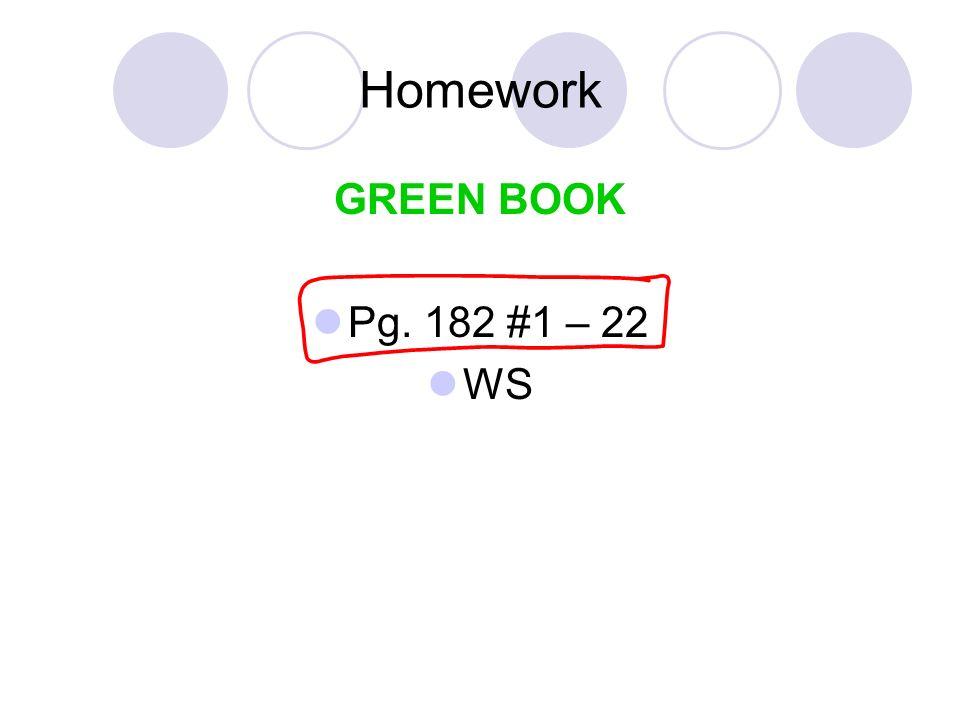 Homework GREEN BOOK Pg. 182 #1 – 22 WS
