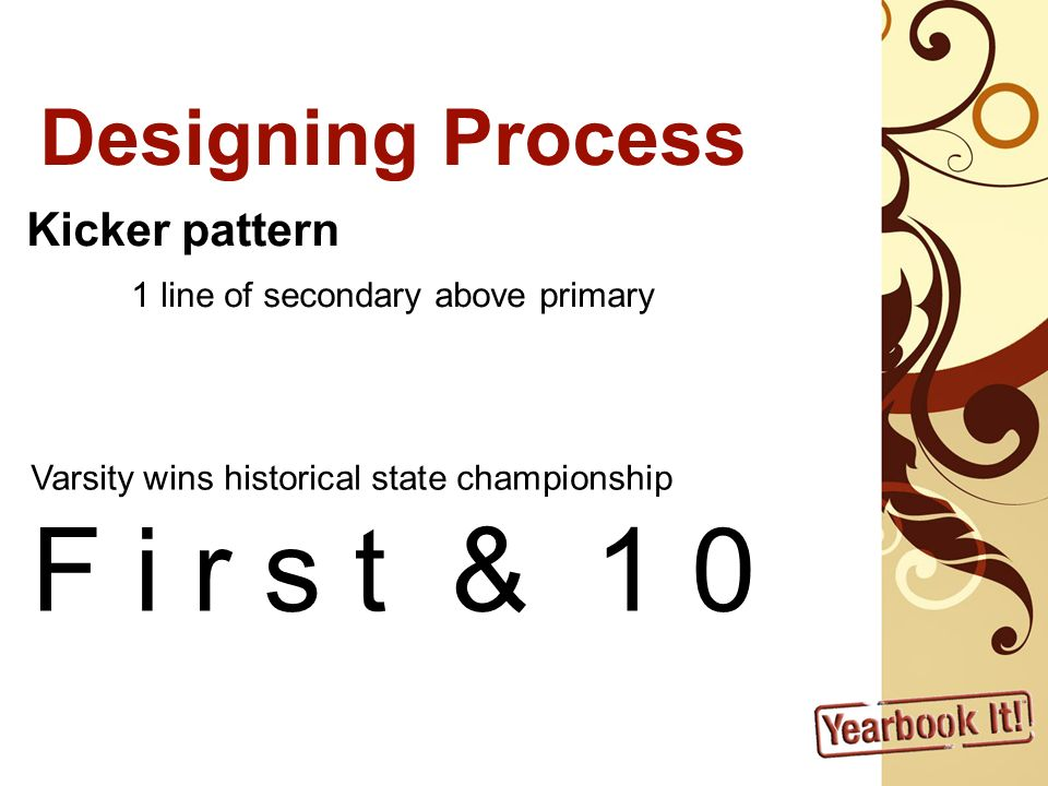 Designing Process Kicker pattern 1 line of secondary above primary Varsity wins historical state championship F i r s t & 1 0