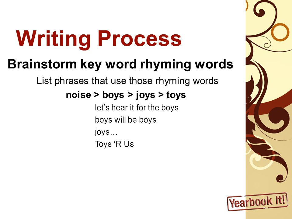 Writing Process Brainstorm key word rhyming words List phrases that use those rhyming words noise > boys > joys > toys lets hear it for the boys boys